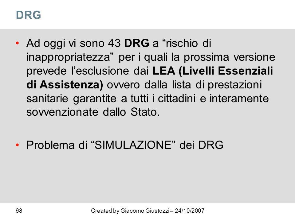 98Created by Giacomo Giustozzi – 24/10/2007 DRG Ad oggi vi sono 43 DRG a rischio di inappropriatezza per i quali la prossima versione prevede lesclusi