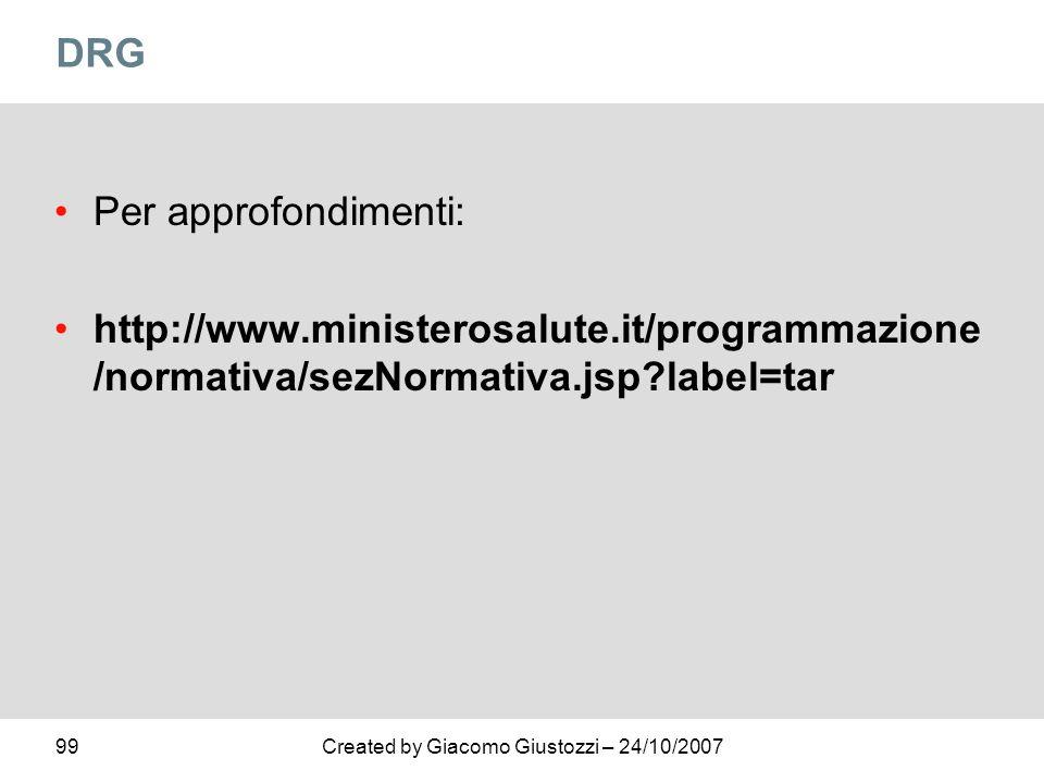 99Created by Giacomo Giustozzi – 24/10/2007 DRG Per approfondimenti: http://www.ministerosalute.it/programmazione /normativa/sezNormativa.jsp?label=ta