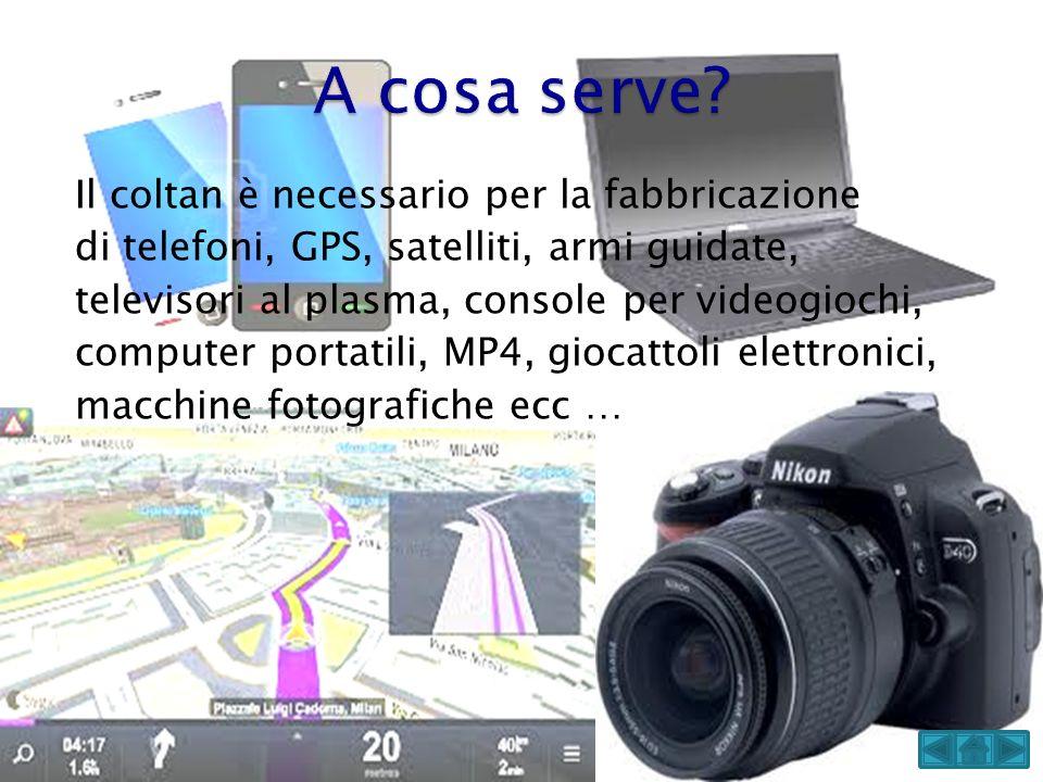 Il coltan è necessario per la fabbricazione di telefoni, GPS, satelliti, armi guidate, televisori al plasma, console per videogiochi, computer portati
