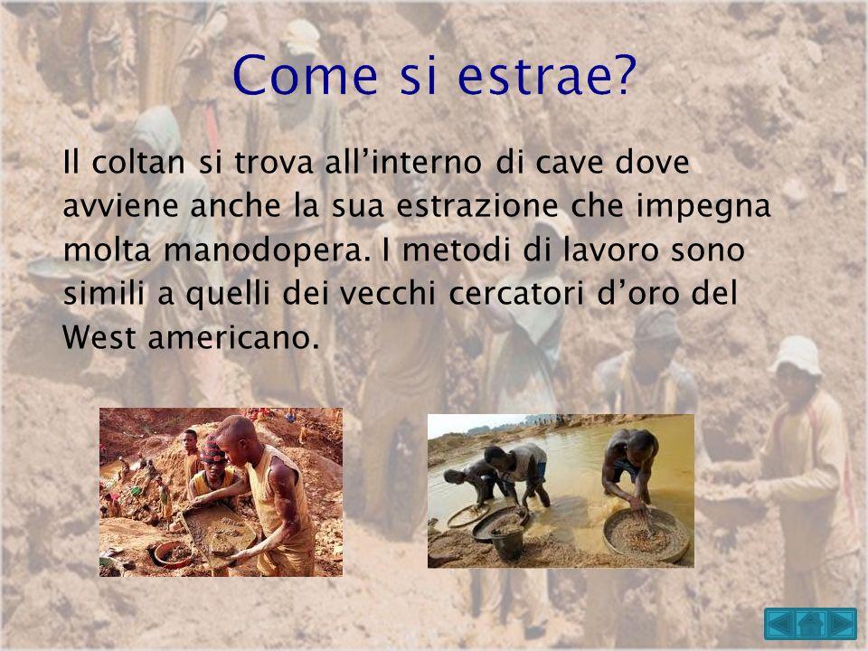 Il coltan si trova allinterno di cave dove avviene anche la sua estrazione che impegna molta manodopera. I metodi di lavoro sono simili a quelli dei v