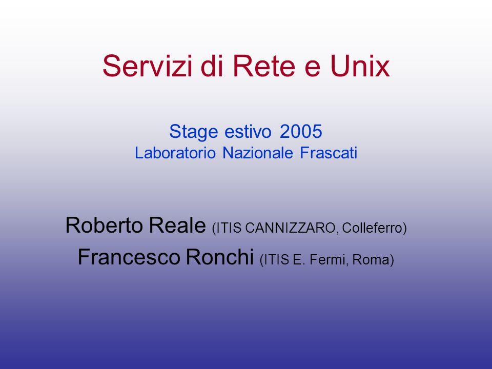 Servizi di Rete e Unix Stage estivo 2005 Laboratorio Nazionale Frascati Roberto Reale (ITIS CANNIZZARO, Colleferro) Francesco Ronchi (ITIS E. Fermi, R
