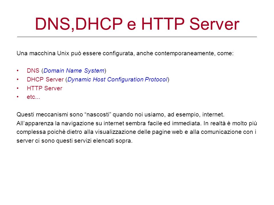 DNS,DHCP e HTTP Server ____________________________________________________________________________________________________________________________________________ Una macchina Unix può essere configurata, anche contemporaneamente, come: DNS (Domain Name System) DHCP Server (Dynamic Host Configuration Protocol) HTTP Server etc...