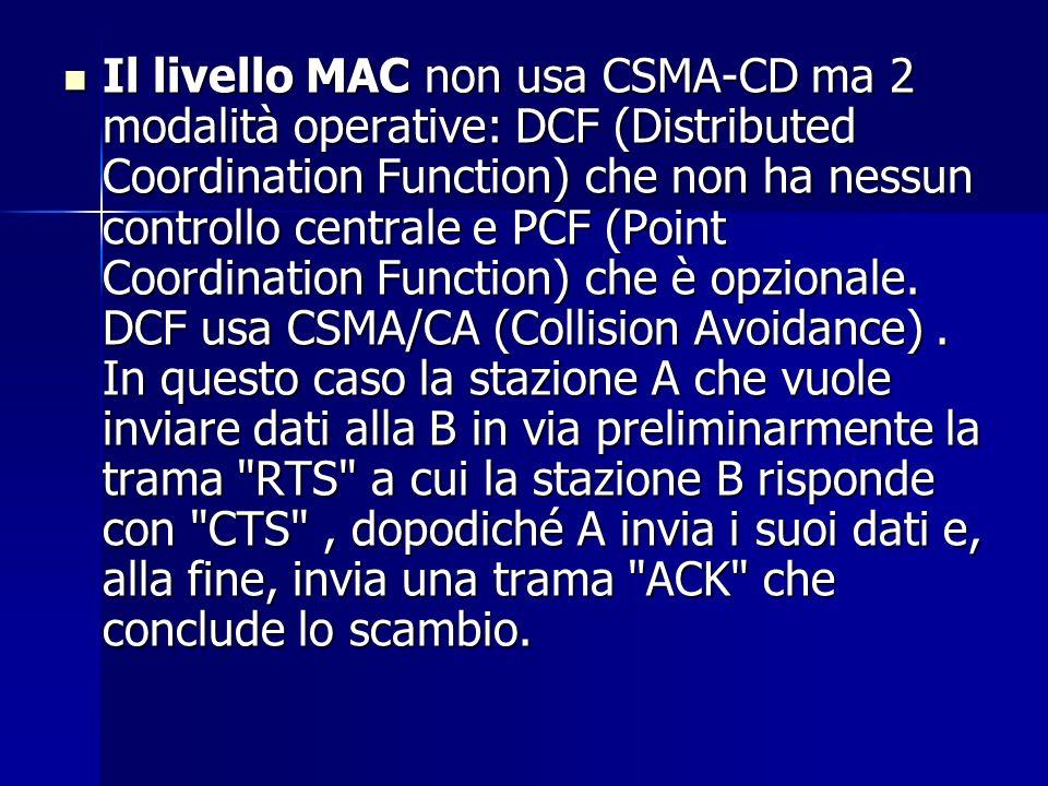 Il livello MAC non usa CSMA-CD ma 2 modalità operative: DCF (Distributed Coordination Function) che non ha nessun controllo centrale e PCF (Point Coor