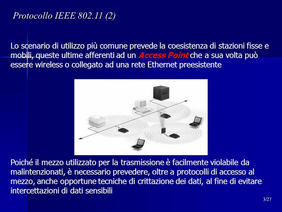 Protocollo IEEE 802.11 (2) Lo scenario di utilizzo più comune prevede la coesistenza di stazioni fisse e mobili, queste ultime afferenti ad un Access Point che a sua volta può essere wireless o collegato ad una rete Ethernet preesistente Poiché il mezzo utilizzato per la trasmissione è facilmente violabile da malintenzionati, è necessario prevedere, oltre a protocolli di accesso al mezzo, anche opportune tecniche di crittazione dei dati, al fine di evitare intercettazioni di dati sensibili 3/27
