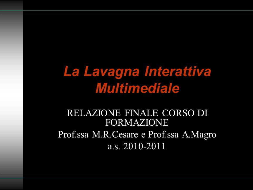 La Lavagna Interattiva Multimediale RELAZIONE FINALE CORSO DI FORMAZIONE Prof.ssa M.R.Cesare e Prof.ssa A.Magro a.s. 2010-2011