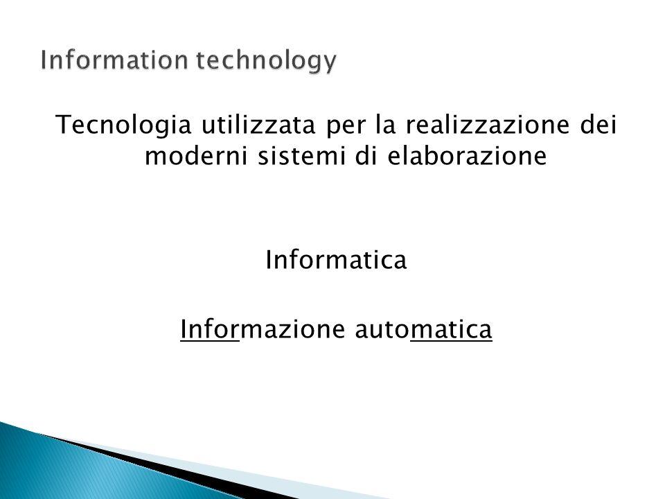 Tecnologia utilizzata per la realizzazione dei moderni sistemi di elaborazione Informatica Informazione automatica