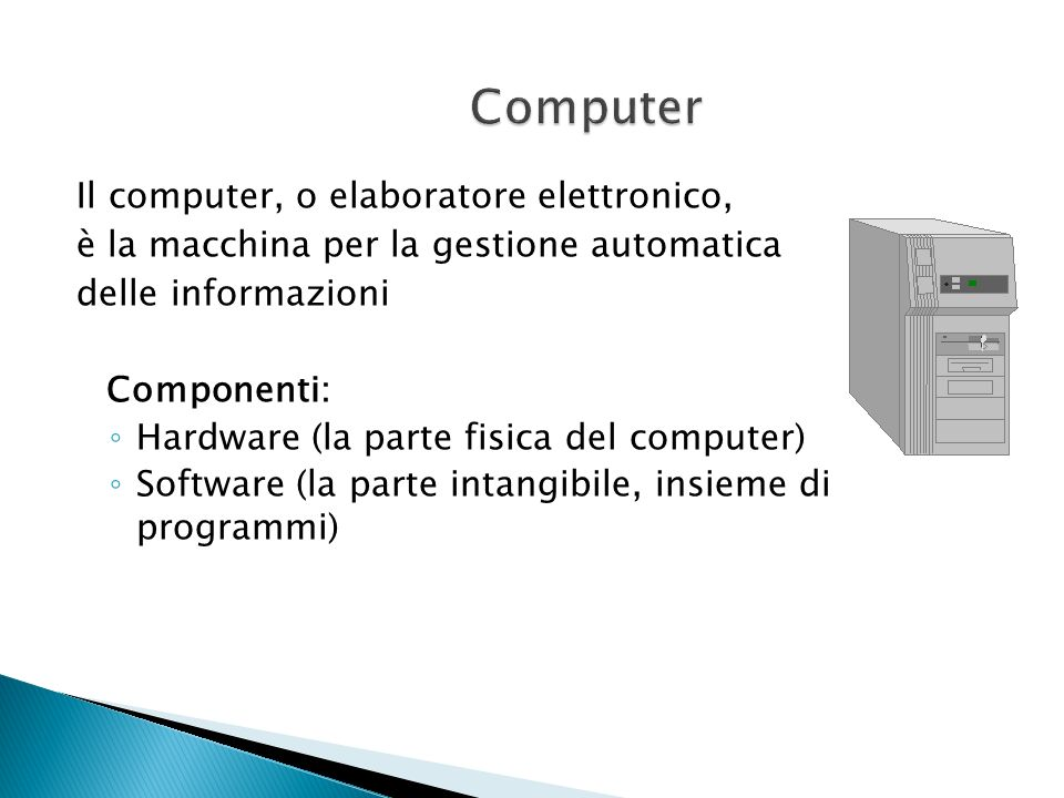 Il computer, o elaboratore elettronico, è la macchina per la gestione automatica delle informazioni Componenti: Hardware (la parte fisica del computer) Software (la parte intangibile, insieme di programmi)