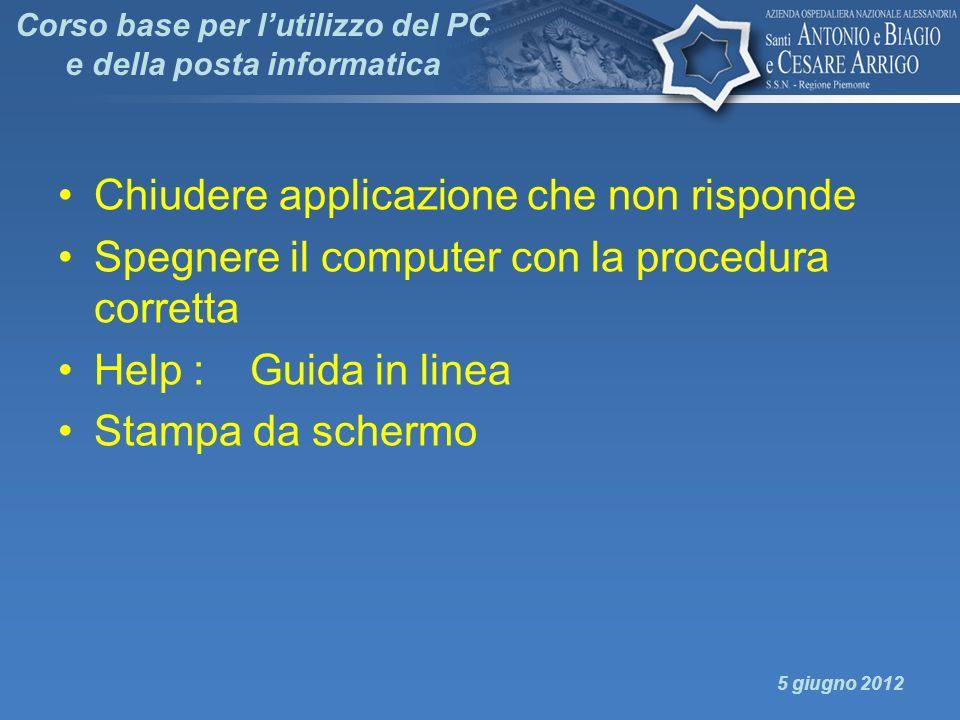 Corso base per lutilizzo del PC e della posta informatica Chiudere applicazione che non risponde Spegnere il computer con la procedura corretta Help :