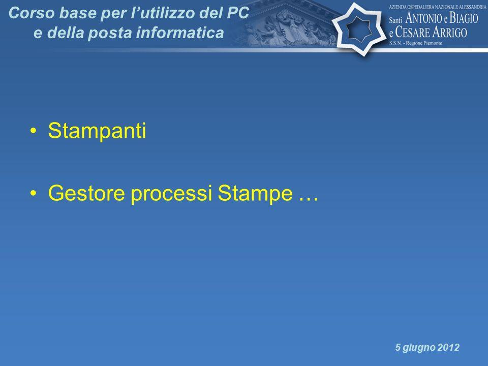 Corso base per lutilizzo del PC e della posta informatica Stampanti Gestore processi Stampe … 5 giugno 2012