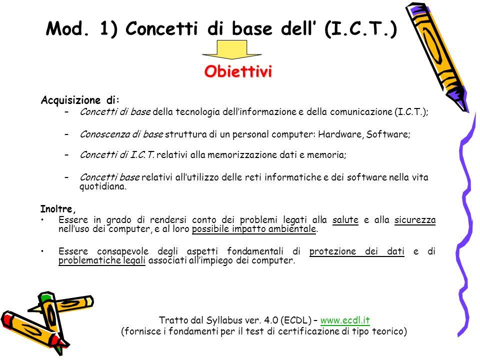 Mod. 1) Concetti di base dell (I.C.T.) Obiettivi Acquisizione di: –Concetti di base della tecnologia dellinformazione e della comunicazione (I.C.T.);