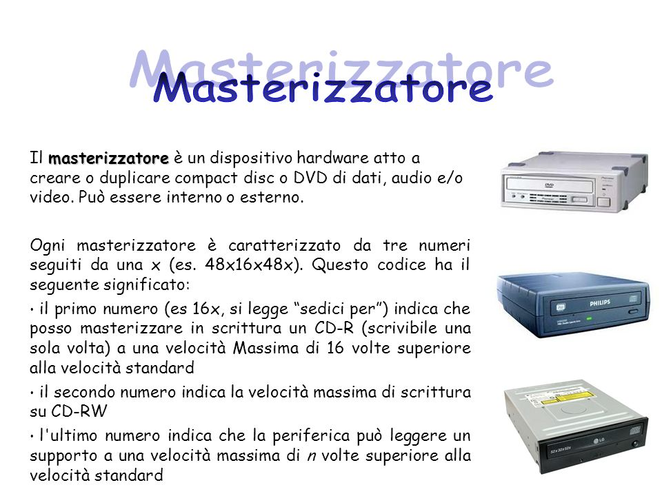 masterizzatore Il masterizzatore è un dispositivo hardware atto a creare o duplicare compact disc o DVD di dati, audio e/o video. Può essere interno o