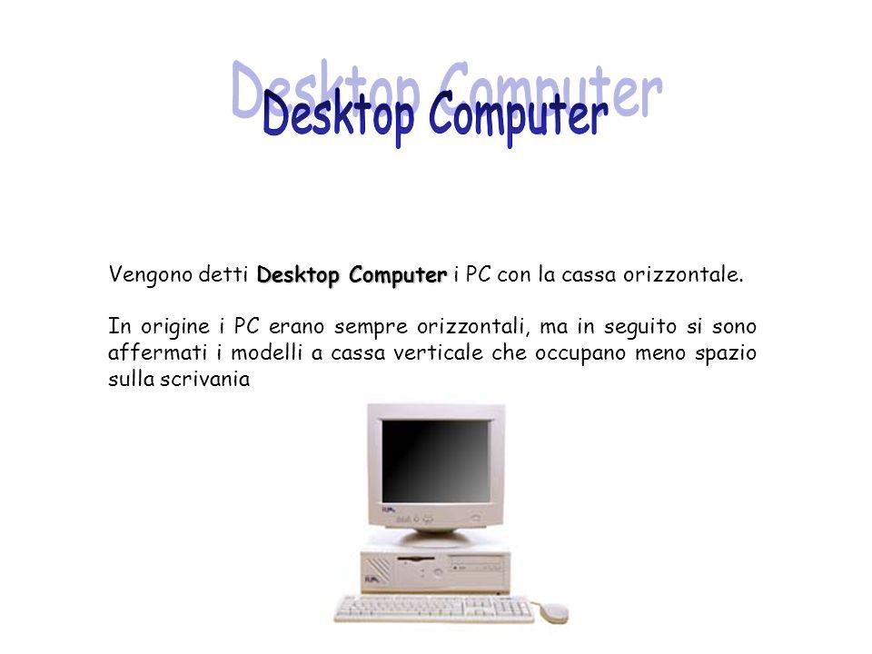 Desktop Computer Vengono detti Desktop Computer i PC con la cassa orizzontale. In origine i PC erano sempre orizzontali, ma in seguito si sono afferma