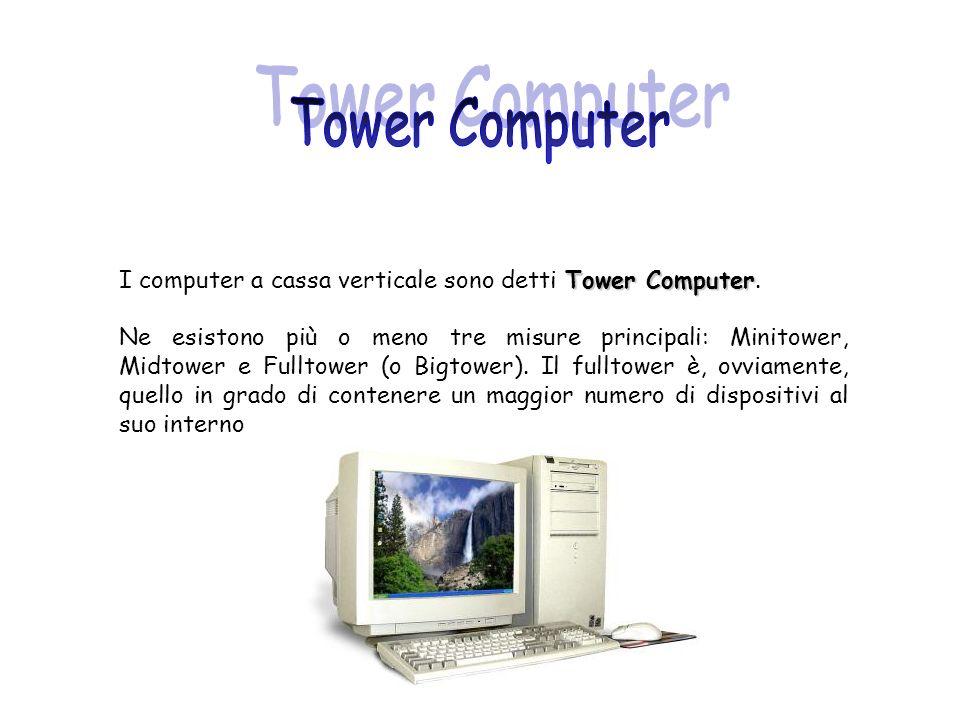 Tower Computer I computer a cassa verticale sono detti Tower Computer. Ne esistono più o meno tre misure principali: Minitower, Midtower e Fulltower (