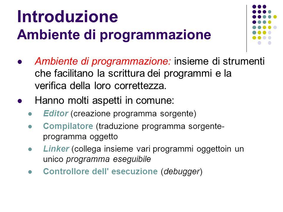 Introduzione Ambiente di programmazione Ambiente di programmazione: insieme di strumenti che facilitano la scrittura dei programmi e la verifica della loro correttezza.