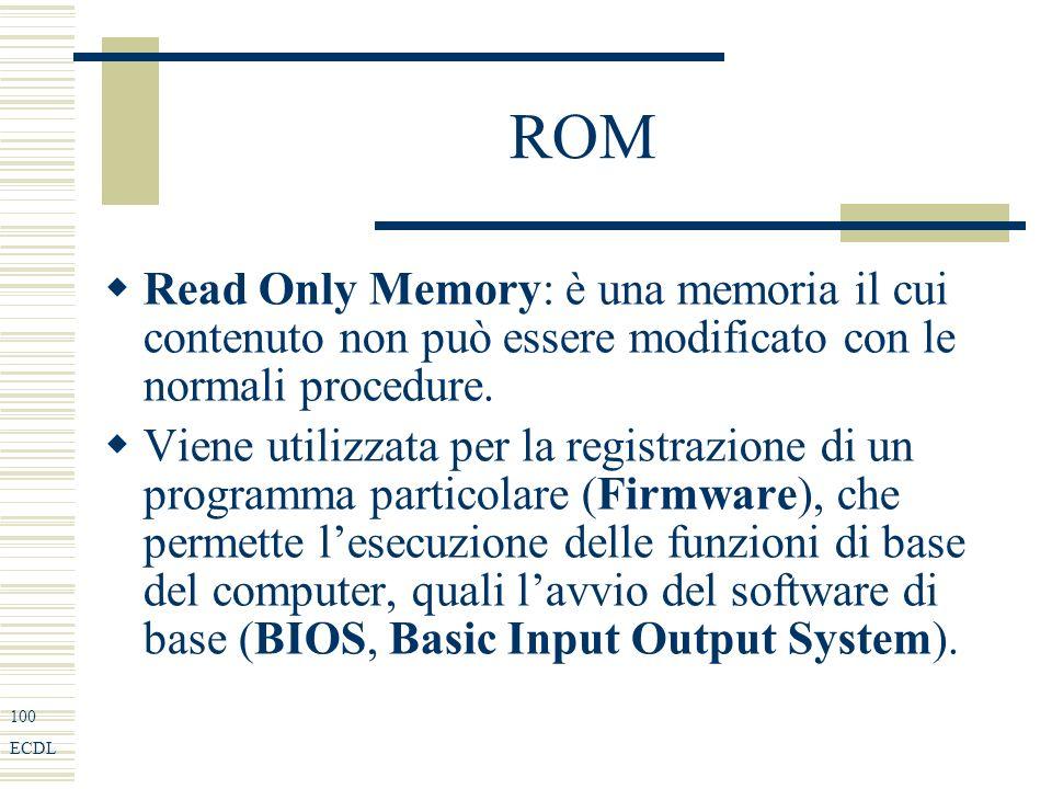 100 ECDL ROM Read Only Memory: è una memoria il cui contenuto non può essere modificato con le normali procedure.