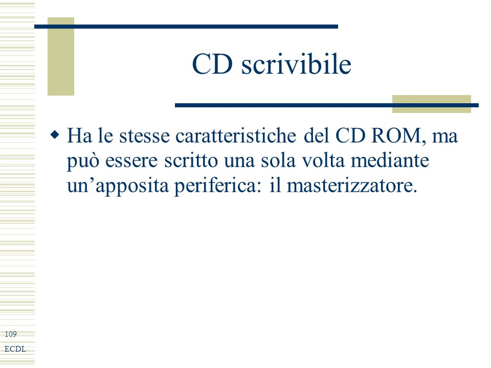 109 ECDL CD scrivibile Ha le stesse caratteristiche del CD ROM, ma può essere scritto una sola volta mediante unapposita periferica: il masterizzatore.