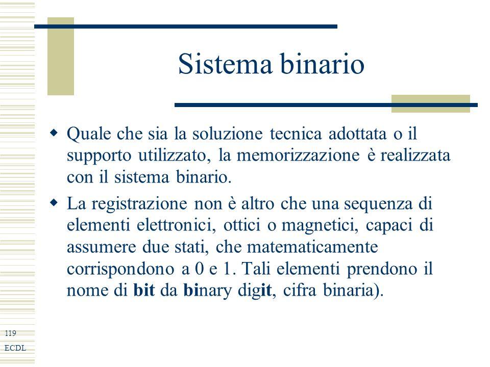 119 ECDL Sistema binario Quale che sia la soluzione tecnica adottata o il supporto utilizzato, la memorizzazione è realizzata con il sistema binario.