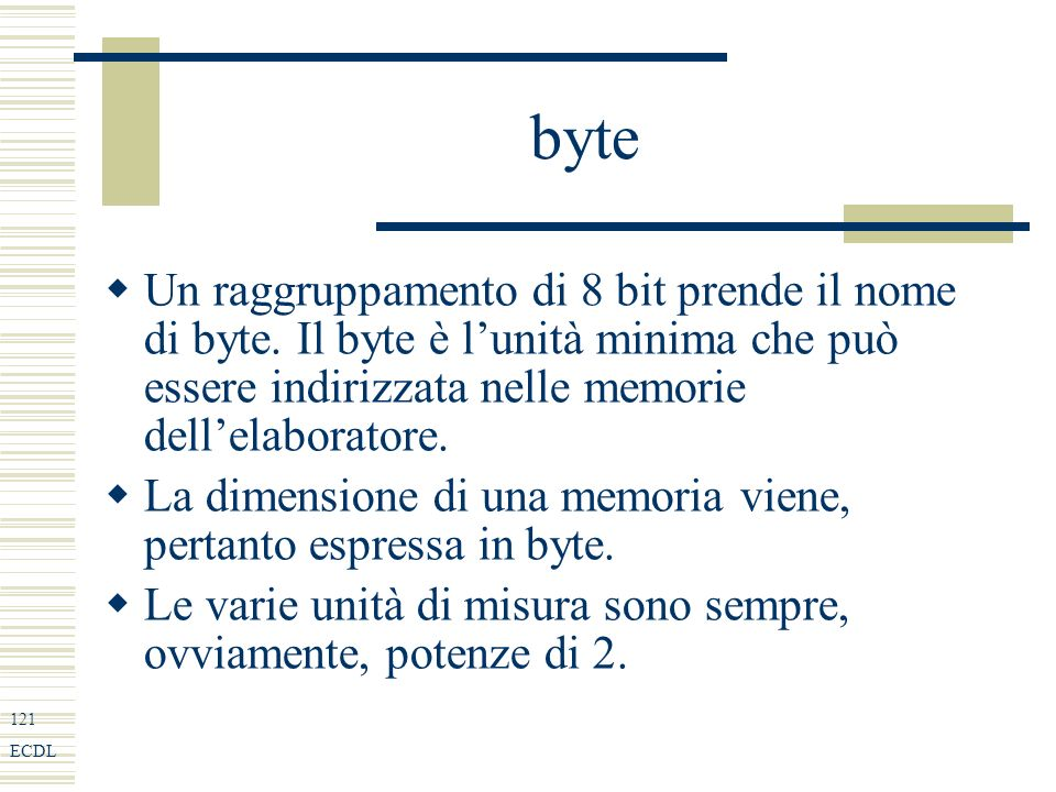 121 ECDL byte Un raggruppamento di 8 bit prende il nome di byte.