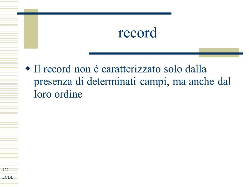 127 ECDL record Il record non è caratterizzato solo dalla presenza di determinati campi, ma anche dal loro ordine