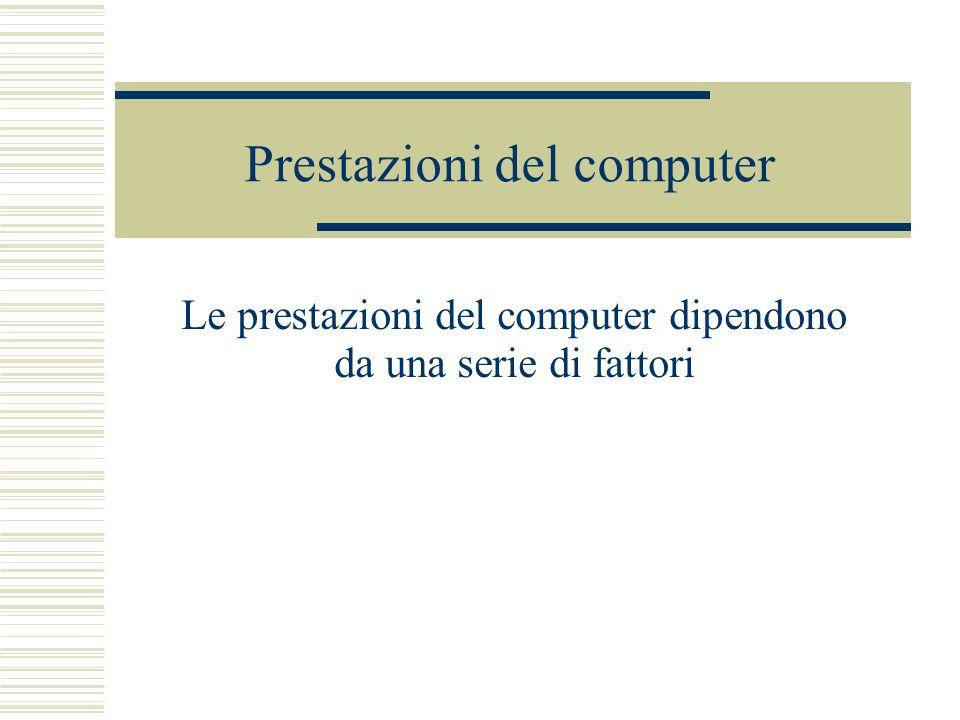 Prestazioni del computer Le prestazioni del computer dipendono da una serie di fattori