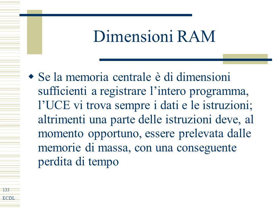 133 ECDL Dimensioni RAM Se la memoria centrale è di dimensioni sufficienti a registrare lintero programma, lUCE vi trova sempre i dati e le istruzioni; altrimenti una parte delle istruzioni deve, al momento opportuno, essere prelevata dalle memorie di massa, con una conseguente perdita di tempo