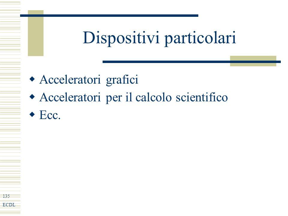 135 ECDL Dispositivi particolari Acceleratori grafici Acceleratori per il calcolo scientifico Ecc.