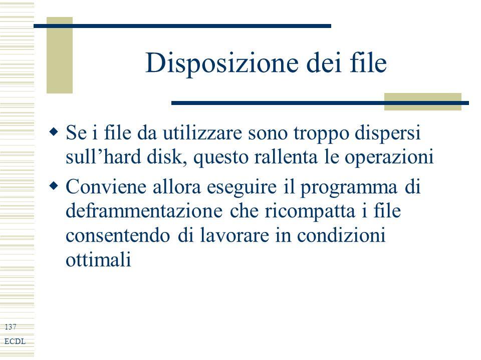 137 ECDL Disposizione dei file Se i file da utilizzare sono troppo dispersi sullhard disk, questo rallenta le operazioni Conviene allora eseguire il programma di deframmentazione che ricompatta i file consentendo di lavorare in condizioni ottimali