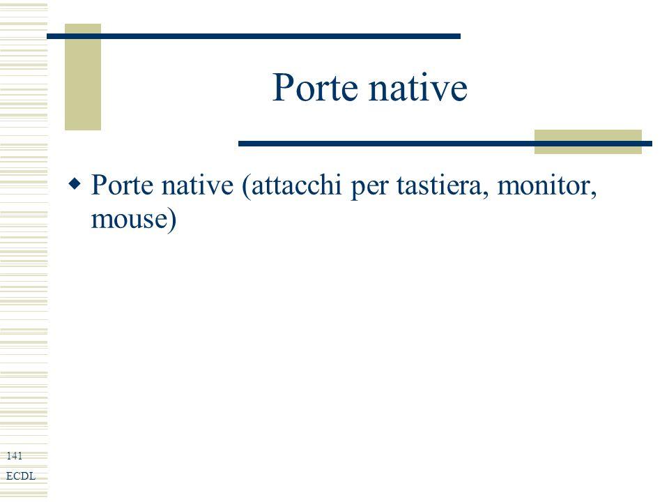 141 ECDL Porte native Porte native (attacchi per tastiera, monitor, mouse)