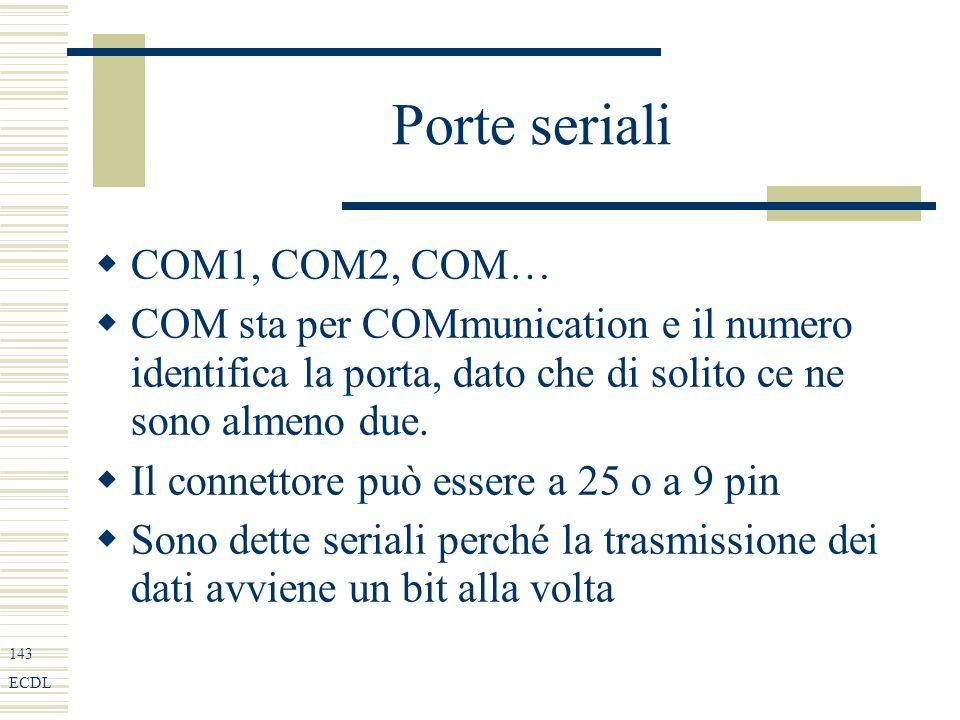 143 ECDL Porte seriali COM1, COM2, COM… COM sta per COMmunication e il numero identifica la porta, dato che di solito ce ne sono almeno due.