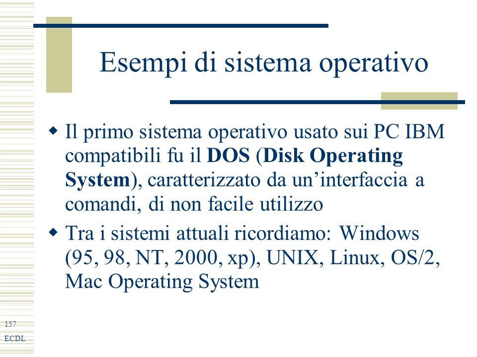157 ECDL Esempi di sistema operativo Il primo sistema operativo usato sui PC IBM compatibili fu il DOS (Disk Operating System), caratterizzato da uninterfaccia a comandi, di non facile utilizzo Tra i sistemi attuali ricordiamo: Windows (95, 98, NT, 2000, xp), UNIX, Linux, OS/2, Mac Operating System