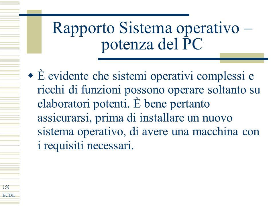 158 ECDL Rapporto Sistema operativo – potenza del PC È evidente che sistemi operativi complessi e ricchi di funzioni possono operare soltanto su elaboratori potenti.