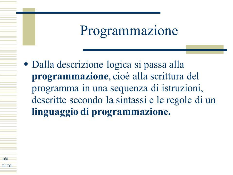 168 ECDL Programmazione Dalla descrizione logica si passa alla programmazione, cioè alla scrittura del programma in una sequenza di istruzioni, descritte secondo la sintassi e le regole di un linguaggio di programmazione.