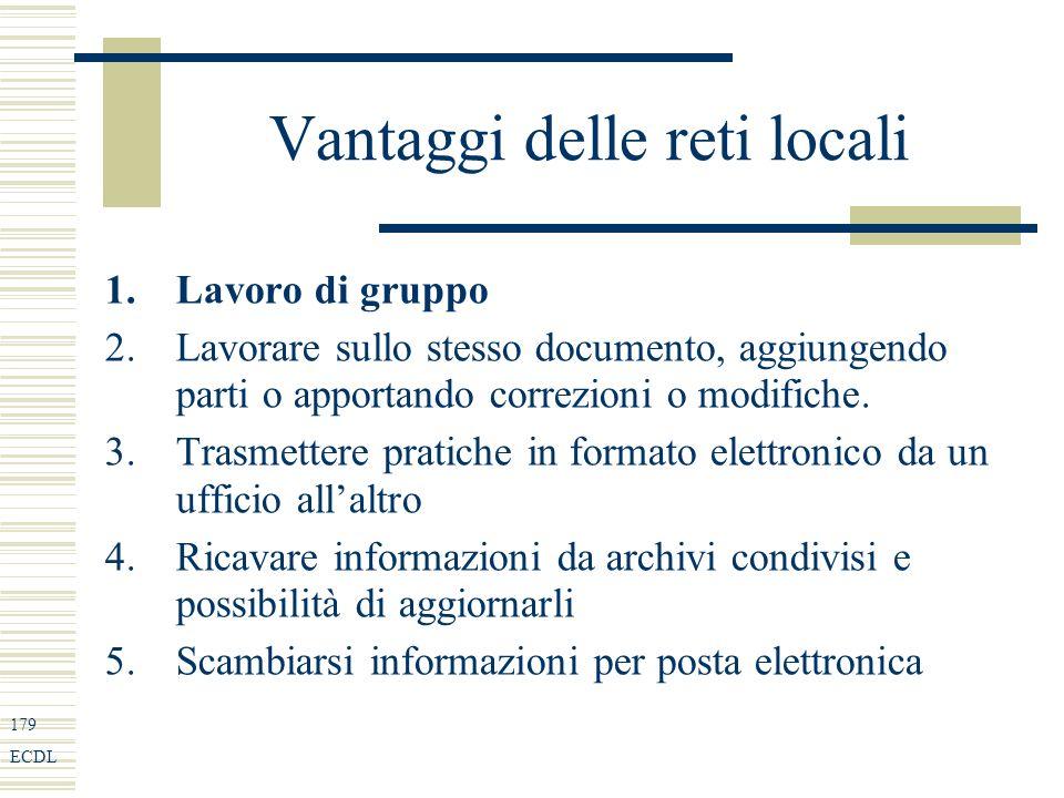 179 ECDL Vantaggi delle reti locali 1.Lavoro di gruppo 2.Lavorare sullo stesso documento, aggiungendo parti o apportando correzioni o modifiche.