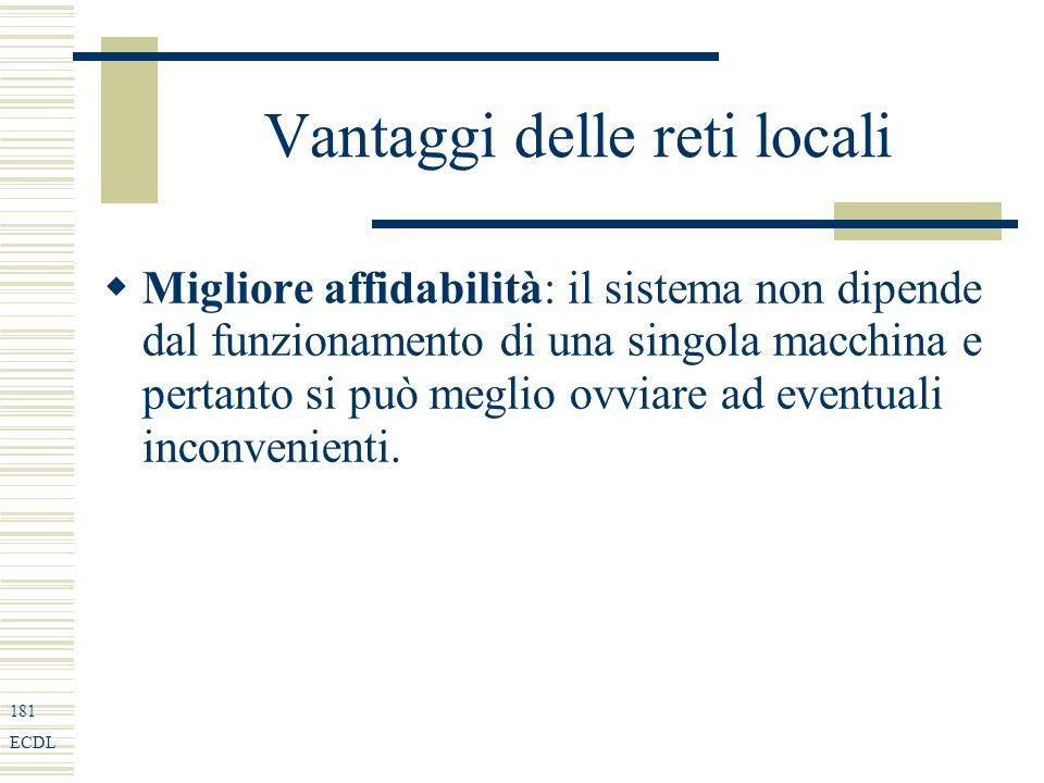 181 ECDL Vantaggi delle reti locali Migliore affidabilità: il sistema non dipende dal funzionamento di una singola macchina e pertanto si può meglio ovviare ad eventuali inconvenienti.