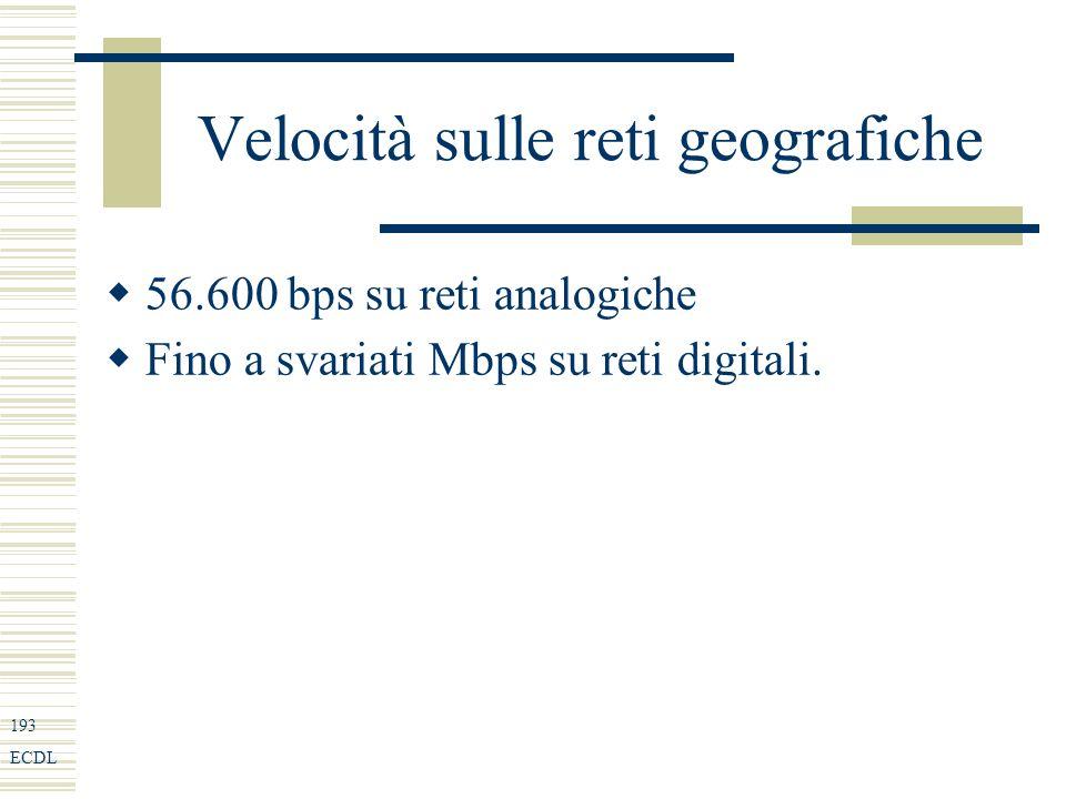 193 ECDL Velocità sulle reti geografiche 56.600 bps su reti analogiche Fino a svariati Mbps su reti digitali.
