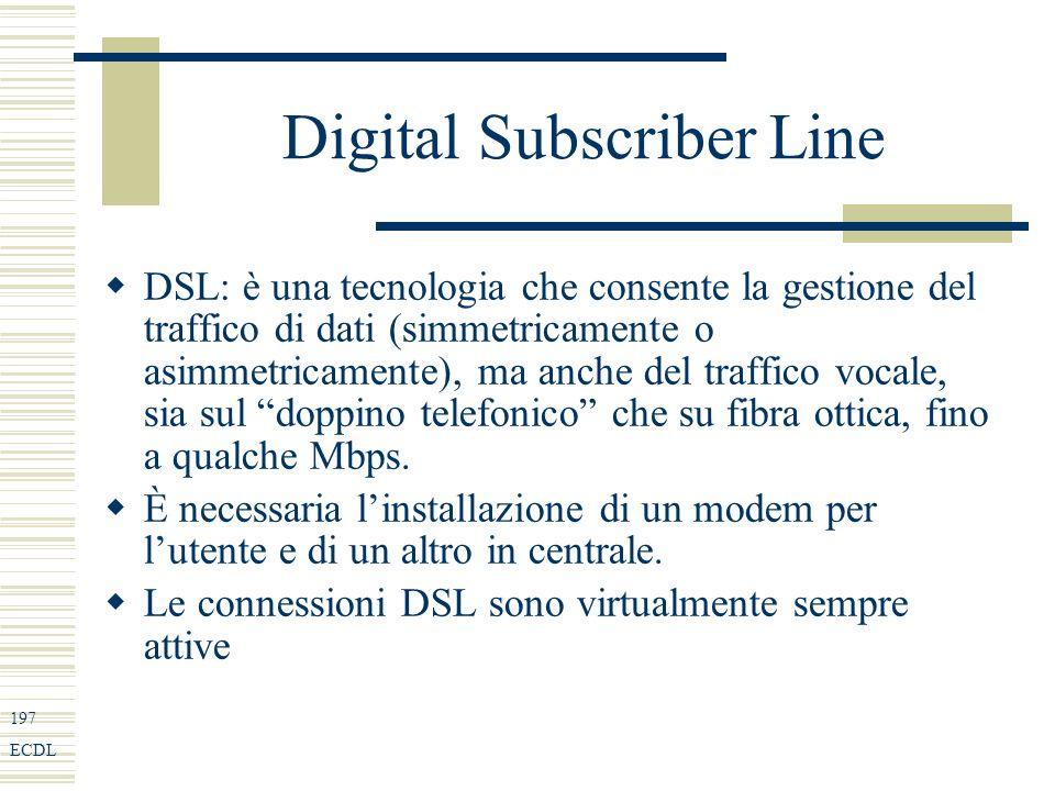 197 ECDL Digital Subscriber Line DSL: è una tecnologia che consente la gestione del traffico di dati (simmetricamente o asimmetricamente), ma anche del traffico vocale, sia sul doppino telefonico che su fibra ottica, fino a qualche Mbps.