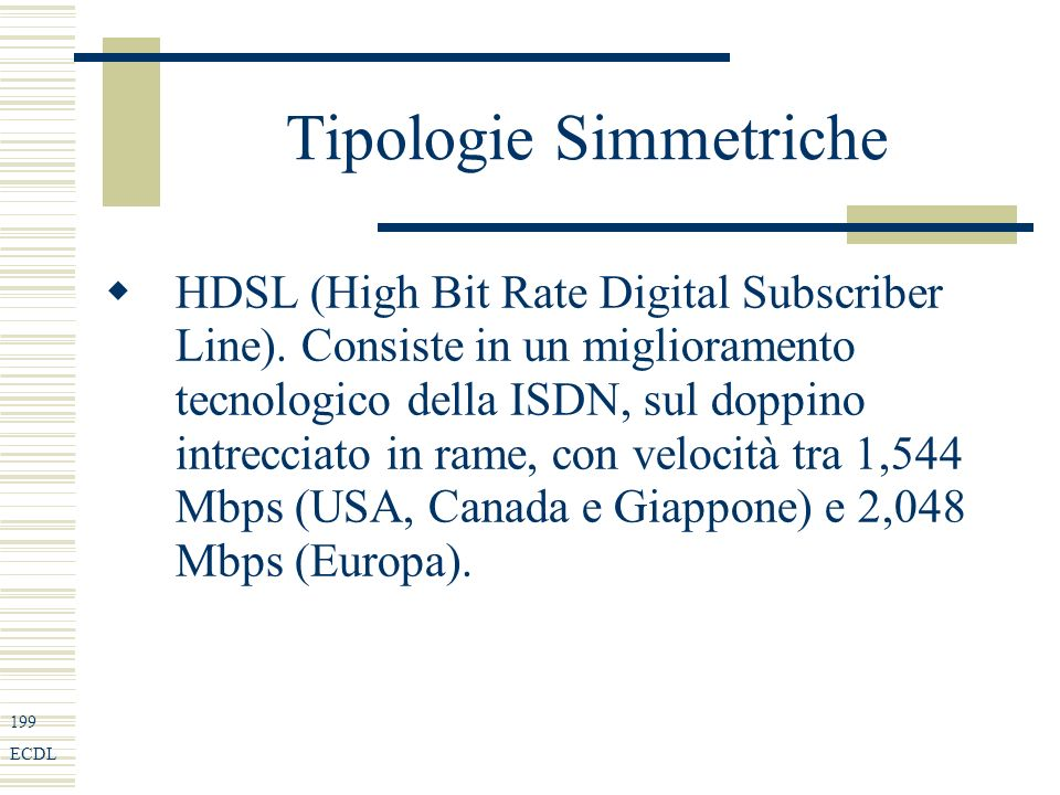 199 ECDL Tipologie Simmetriche HDSL (High Bit Rate Digital Subscriber Line).