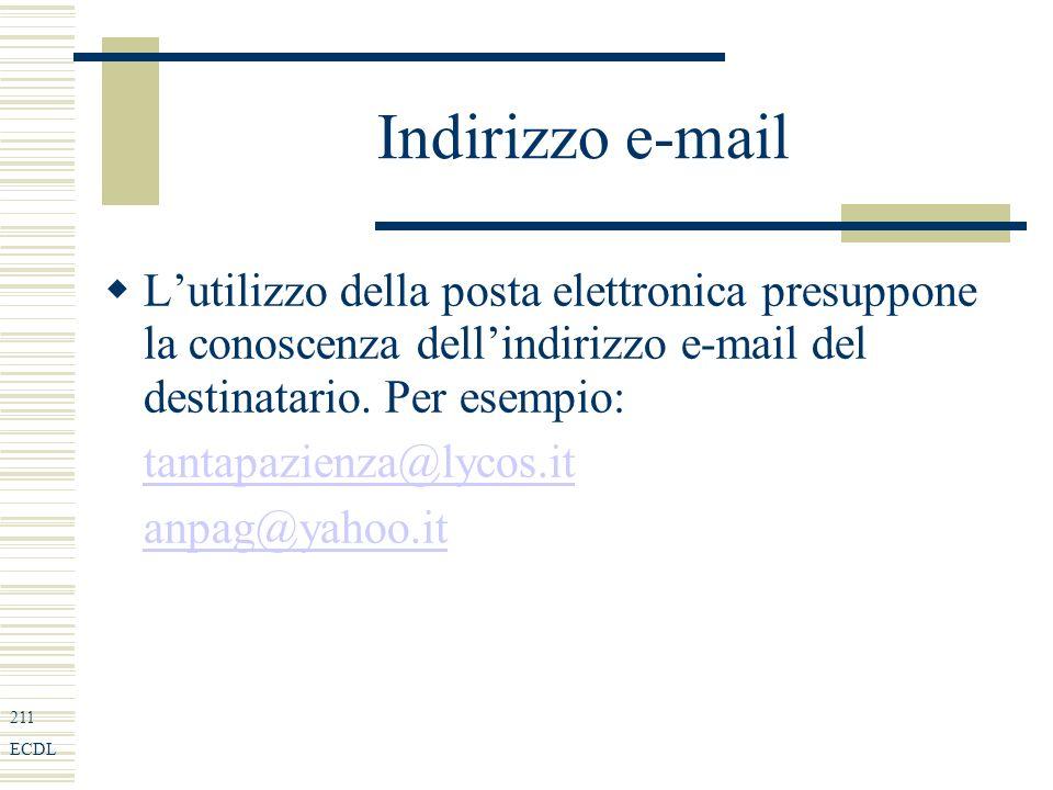 211 ECDL Indirizzo e-mail Lutilizzo della posta elettronica presuppone la conoscenza dellindirizzo e-mail del destinatario.