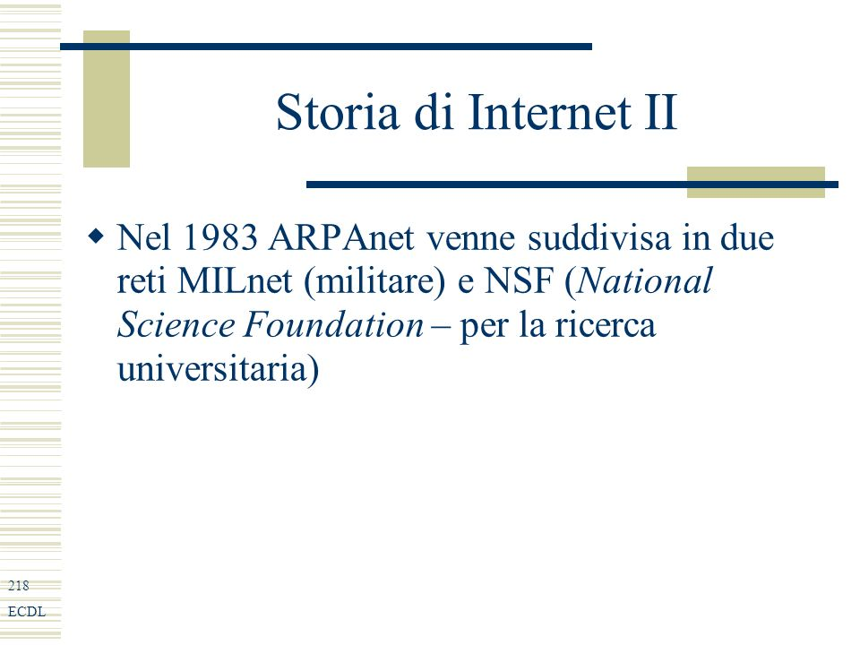 218 ECDL Storia di Internet II Nel 1983 ARPAnet venne suddivisa in due reti MILnet (militare) e NSF (National Science Foundation – per la ricerca univ