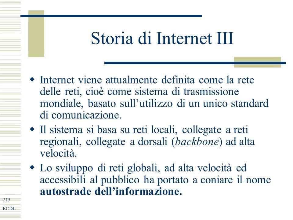 219 ECDL Storia di Internet III Internet viene attualmente definita come la rete delle reti, cioè come sistema di trasmissione mondiale, basato sullutilizzo di un unico standard di comunicazione.