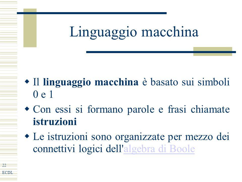 22 ECDL Linguaggio macchina Il linguaggio macchina è basato sui simboli 0 e 1 Con essi si formano parole e frasi chiamate istruzioni Le istruzioni sono organizzate per mezzo dei connettivi logici dell algebra di Boolealgebra di Boole
