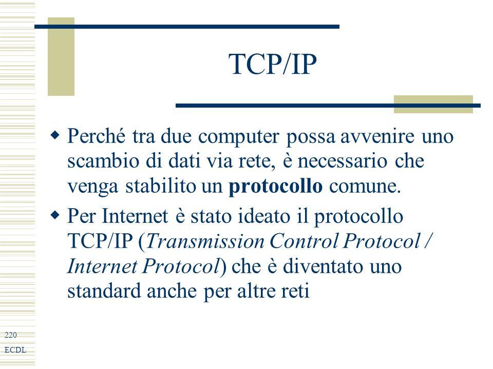 220 ECDL TCP/IP Perché tra due computer possa avvenire uno scambio di dati via rete, è necessario che venga stabilito un protocollo comune.