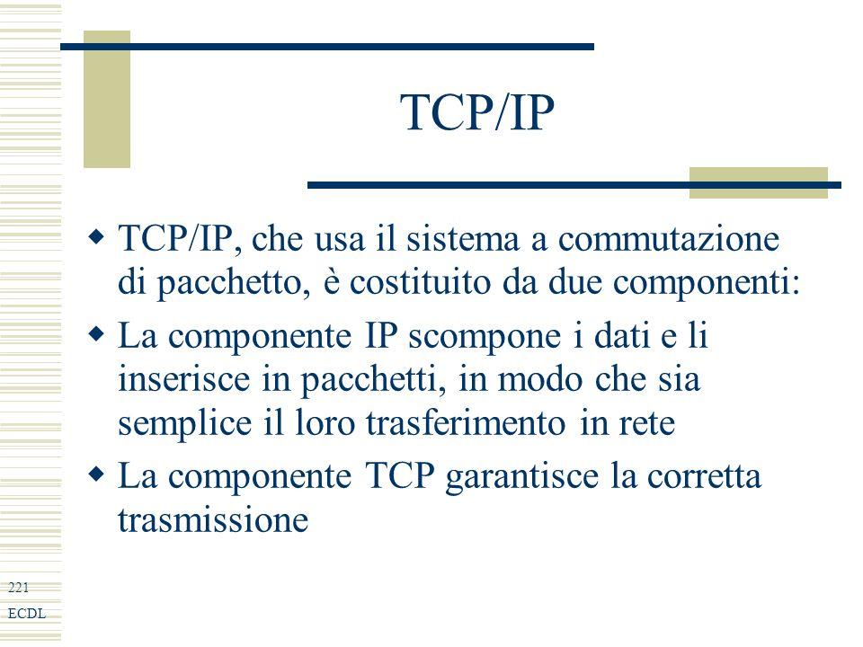 221 ECDL TCP/IP TCP/IP, che usa il sistema a commutazione di pacchetto, è costituito da due componenti: La componente IP scompone i dati e li inserisce in pacchetti, in modo che sia semplice il loro trasferimento in rete La componente TCP garantisce la corretta trasmissione