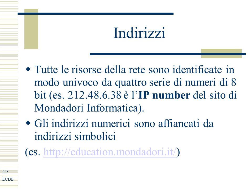 223 ECDL Indirizzi Tutte le risorse della rete sono identificate in modo univoco da quattro serie di numeri di 8 bit (es.