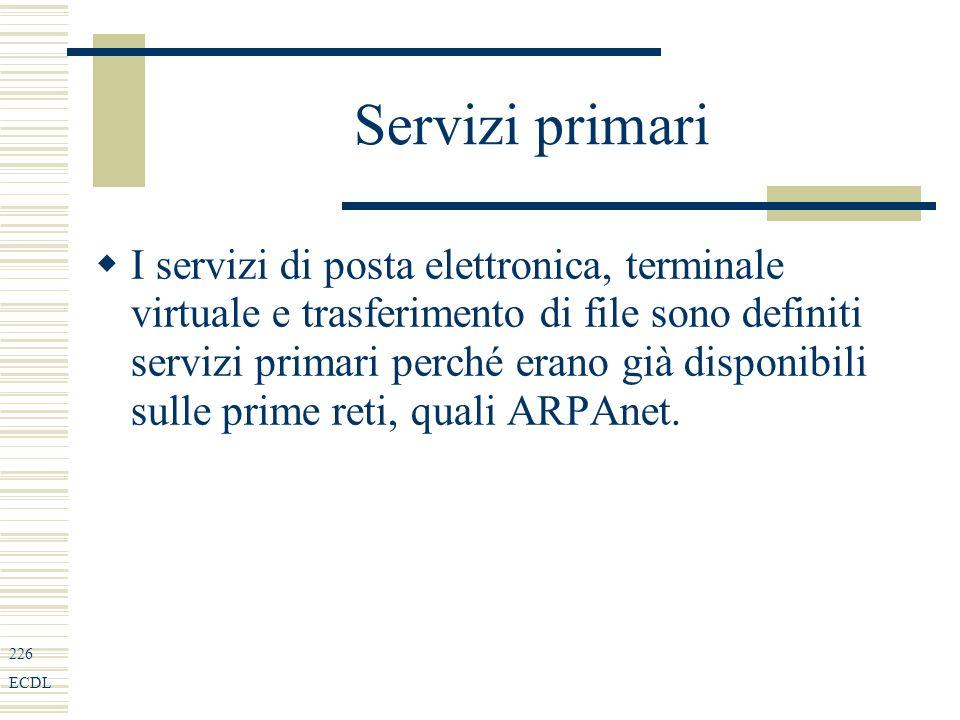 226 ECDL Servizi primari I servizi di posta elettronica, terminale virtuale e trasferimento di file sono definiti servizi primari perché erano già disponibili sulle prime reti, quali ARPAnet.