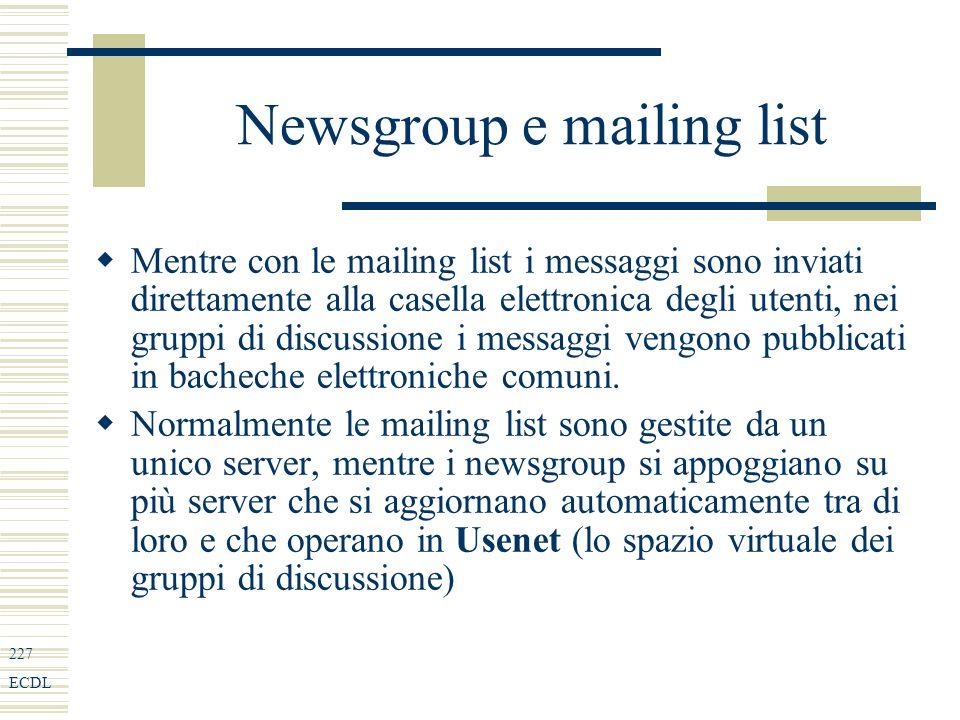 227 ECDL Newsgroup e mailing list Mentre con le mailing list i messaggi sono inviati direttamente alla casella elettronica degli utenti, nei gruppi di discussione i messaggi vengono pubblicati in bacheche elettroniche comuni.