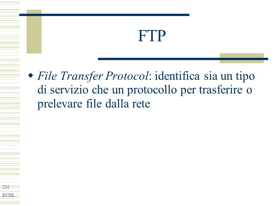 231 ECDL FTP File Transfer Protocol: identifica sia un tipo di servizio che un protocollo per trasferire o prelevare file dalla rete