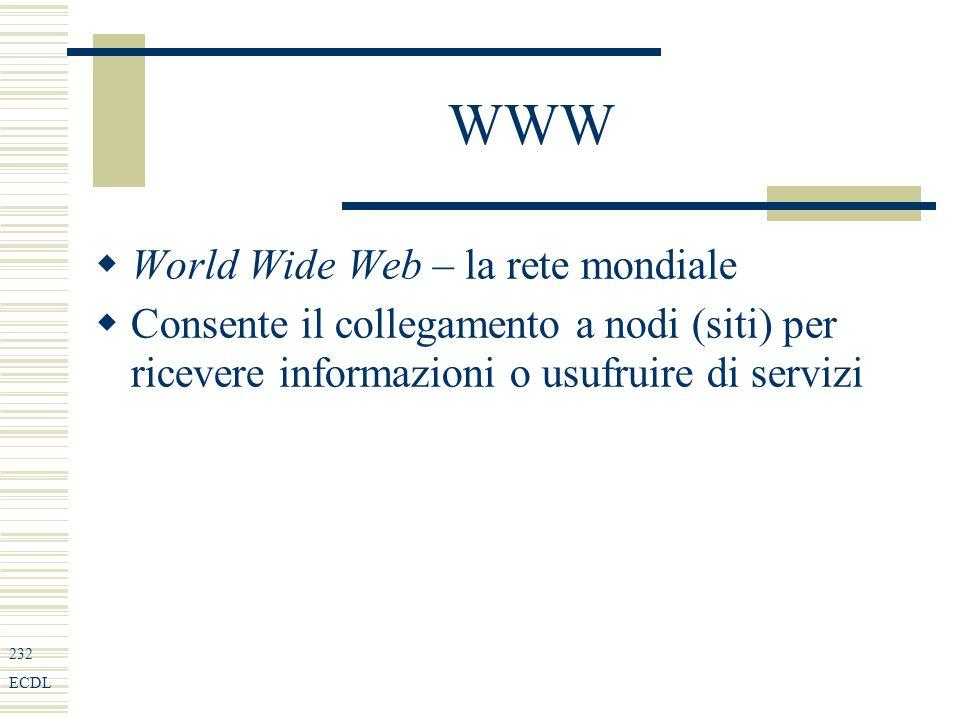 232 ECDL WWW World Wide Web – la rete mondiale Consente il collegamento a nodi (siti) per ricevere informazioni o usufruire di servizi
