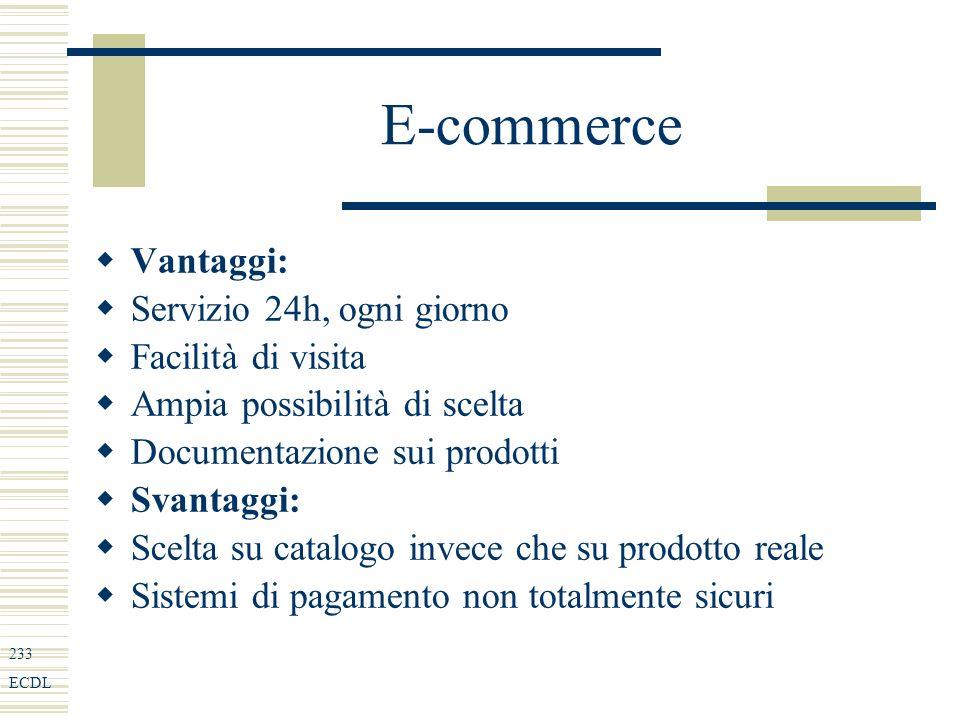 233 ECDL E-commerce Vantaggi: Servizio 24h, ogni giorno Facilità di visita Ampia possibilità di scelta Documentazione sui prodotti Svantaggi: Scelta su catalogo invece che su prodotto reale Sistemi di pagamento non totalmente sicuri
