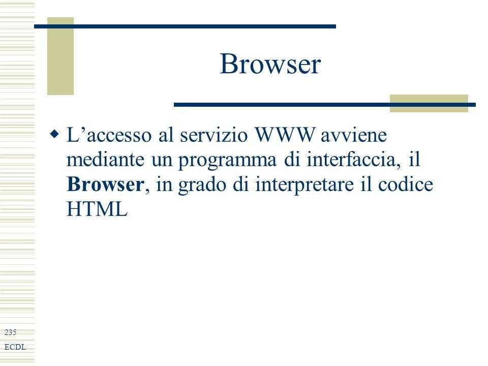 235 ECDL Browser Laccesso al servizio WWW avviene mediante un programma di interfaccia, il Browser, in grado di interpretare il codice HTML